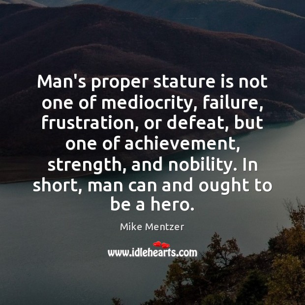 Man's proper stature is not one of mediocrity, failure, frustration, or defeat, Image