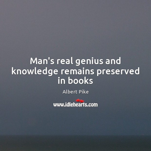 Man's real genius and knowledge remains preserved in books Albert Pike Picture Quote