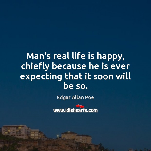 Man's real life is happy, chiefly because he is ever expecting that it soon will be so. Image