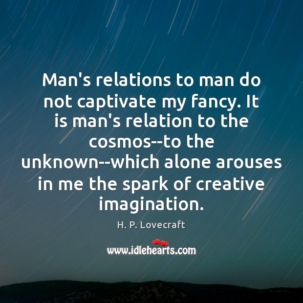 Man's relations to man do not captivate my fancy. It is man's Image