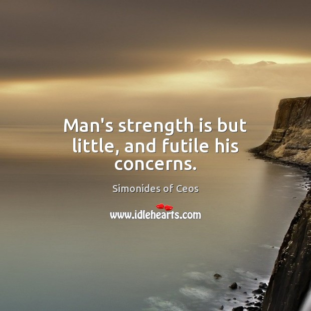 Man's strength is but little, and futile his concerns. Strength Quotes Image