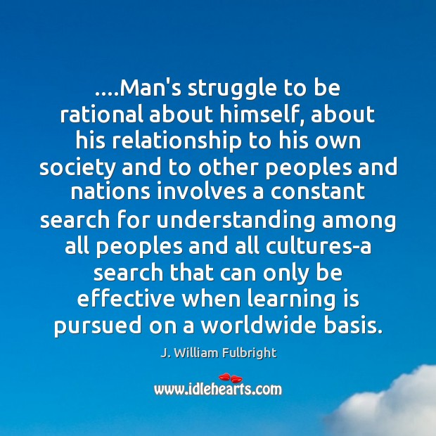 ….Man's struggle to be rational about himself, about his relationship to his Learning Quotes Image