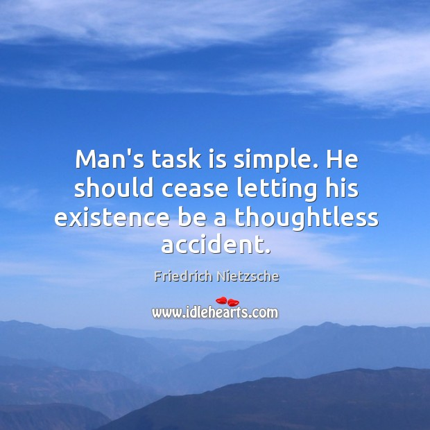 Man's task is simple. He should cease letting his existence be a thoughtless accident. Image