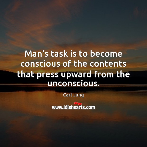 Man's task is to become conscious of the contents that press upward from the unconscious. Image