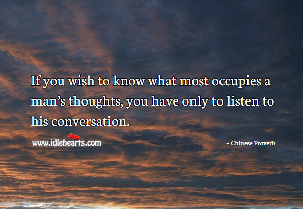 If you wish to know what most occupies a man's thoughts, you have only to listen to his conversation. Chinese Proverbs Image