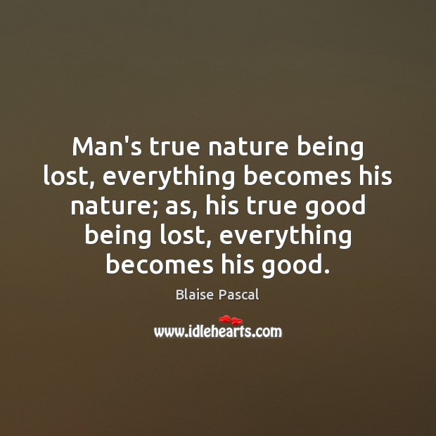 Man's true nature being lost, everything becomes his nature; as, his true Image