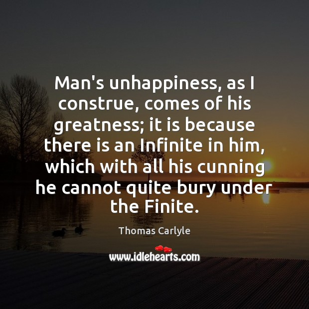 Man's unhappiness, as I construe, comes of his greatness; it is because Image
