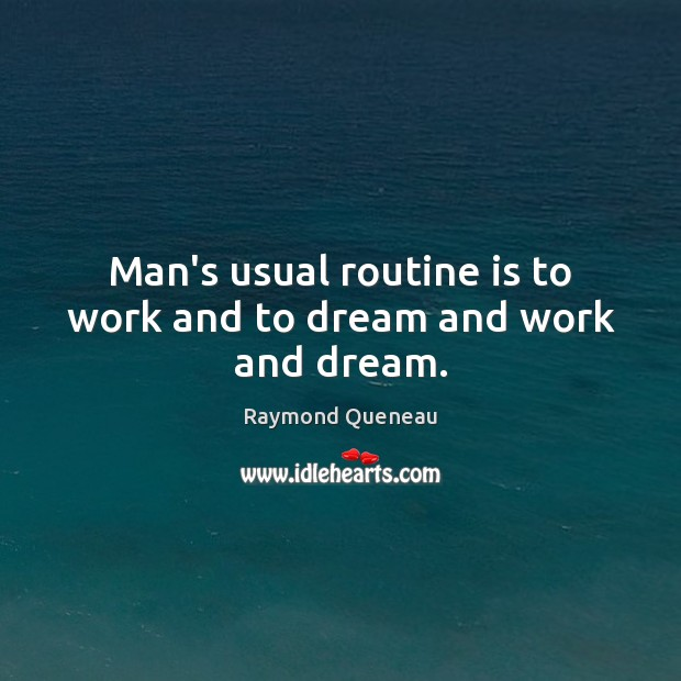 Man's usual routine is to work and to dream and work and dream. Dream Quotes Image