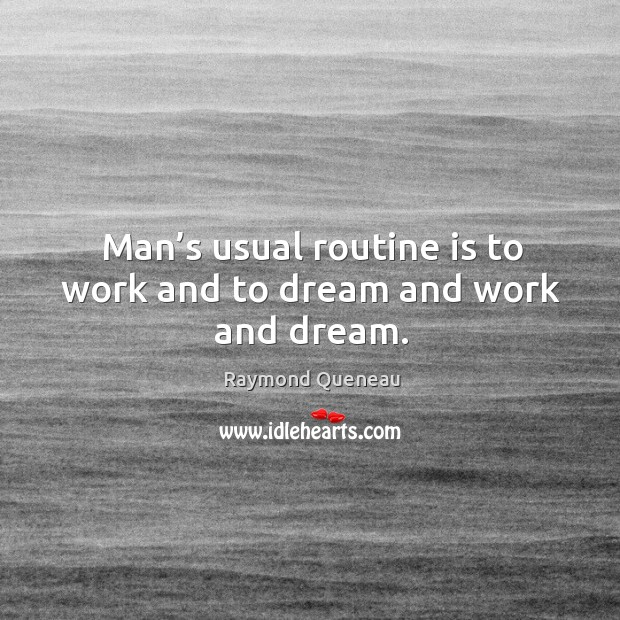 Man's usual routine is to work and to dream and work and dream. Raymond Queneau Picture Quote