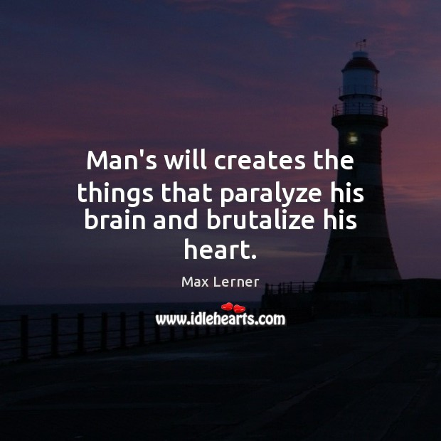 Man's will creates the things that paralyze his brain and brutalize his heart. Max Lerner Picture Quote