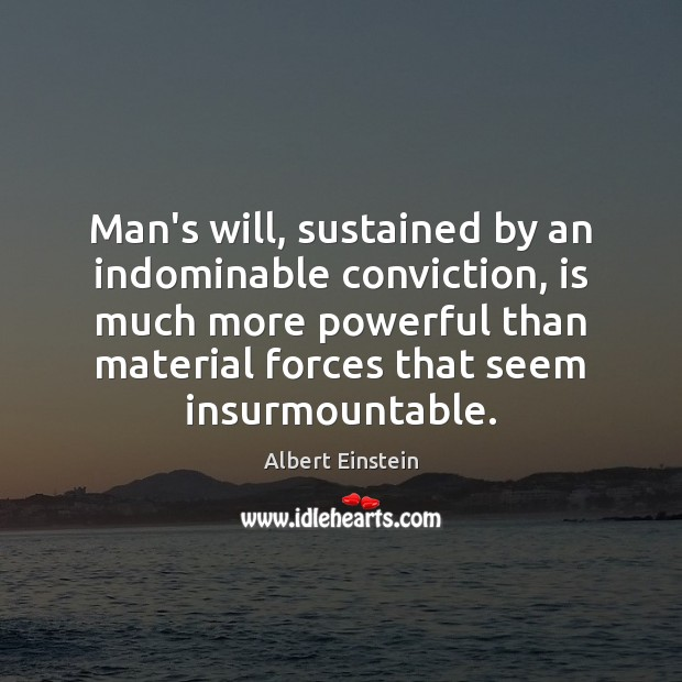 Image, Man's will, sustained by an indominable conviction, is much more powerful than