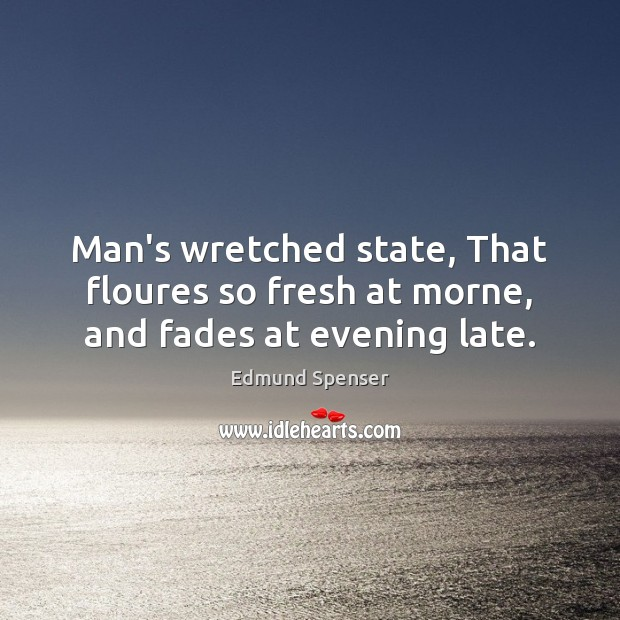 Man's wretched state, That floures so fresh at morne, and fades at evening late. Edmund Spenser Picture Quote