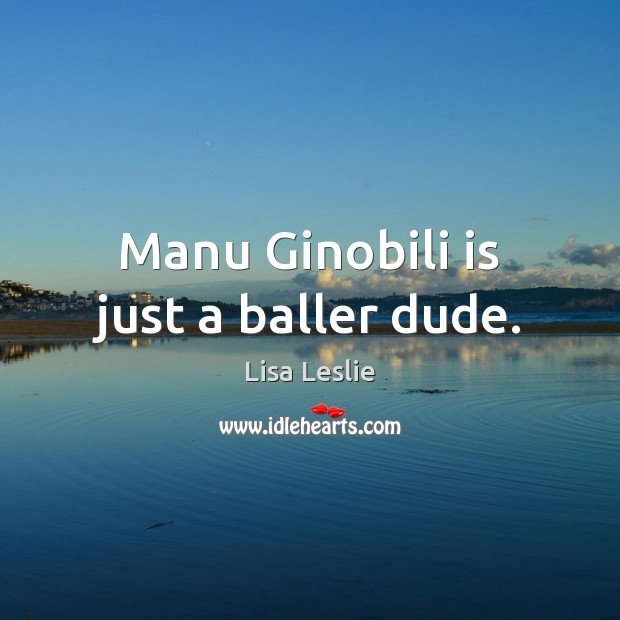 Image, Manu Ginobili is just a baller dude.