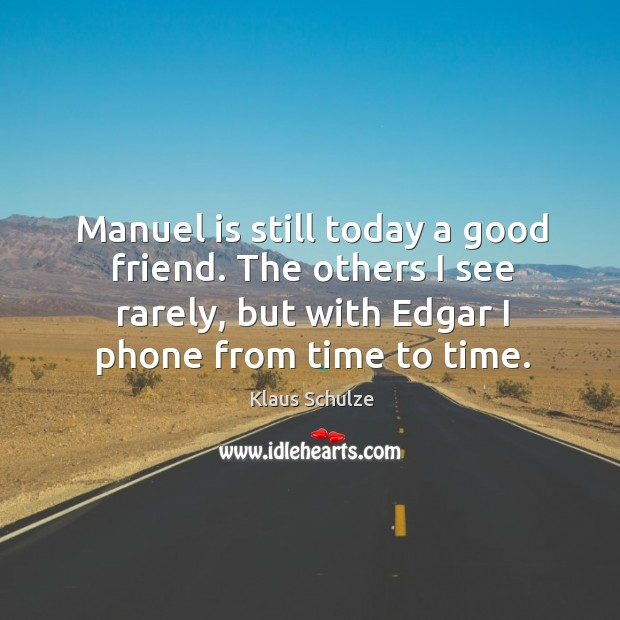 Manuel is still today a good friend. The others I see rarely, but with edgar I phone from time to time. Image