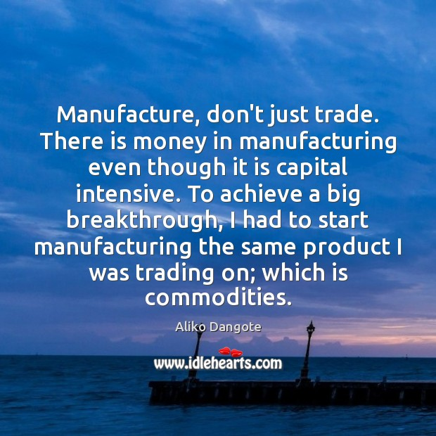 Image, Manufacture, don't just trade. There is money in manufacturing even though it