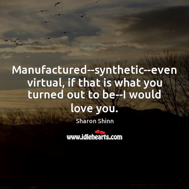 Manufactured–synthetic–even virtual, if that is what you turned out to be–I would Image
