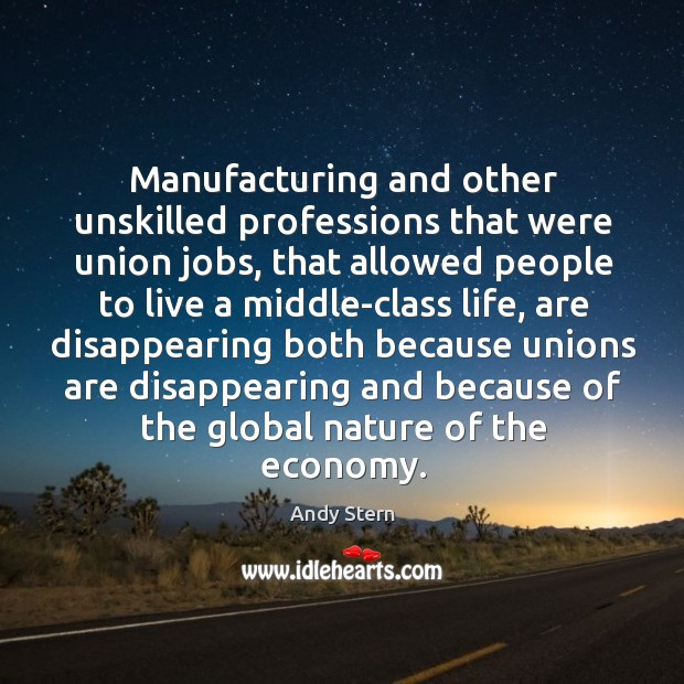 Manufacturing and other unskilled professions that were union jobs, that allowed people to live Image
