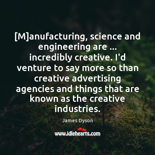 [M]anufacturing, science and engineering are … incredibly creative. I'd venture to say Image