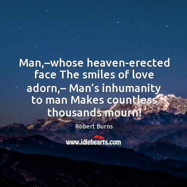 Man,–whose heaven-erected face the smiles of love adorn,– man's inhumanity to man makes countless thousands mourn! Image