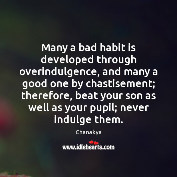 Many a bad habit is developed through overindulgence, and many a good Chanakya Picture Quote