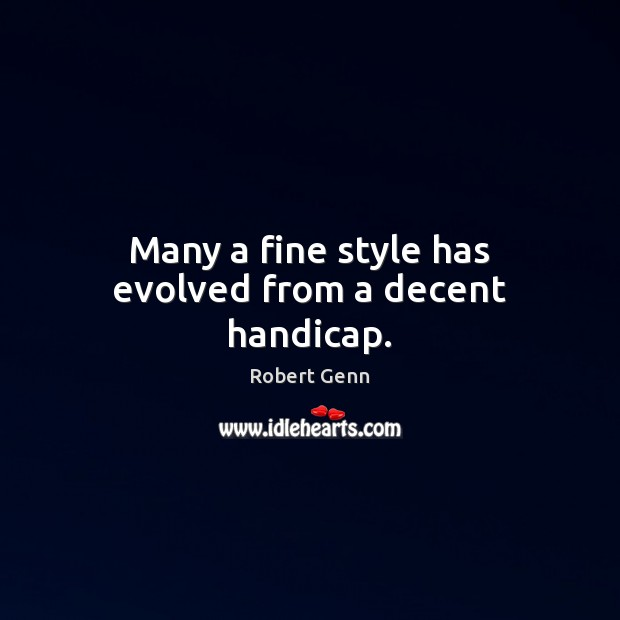 Many a fine style has evolved from a decent handicap. Image