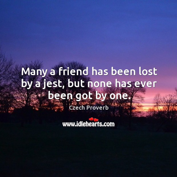 Many a friend has been lost by a jest, but none has ever been got by one. Czech Proverbs Image