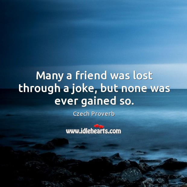 Many a friend was lost through a joke, but none was ever gained so. Czech Proverbs Image