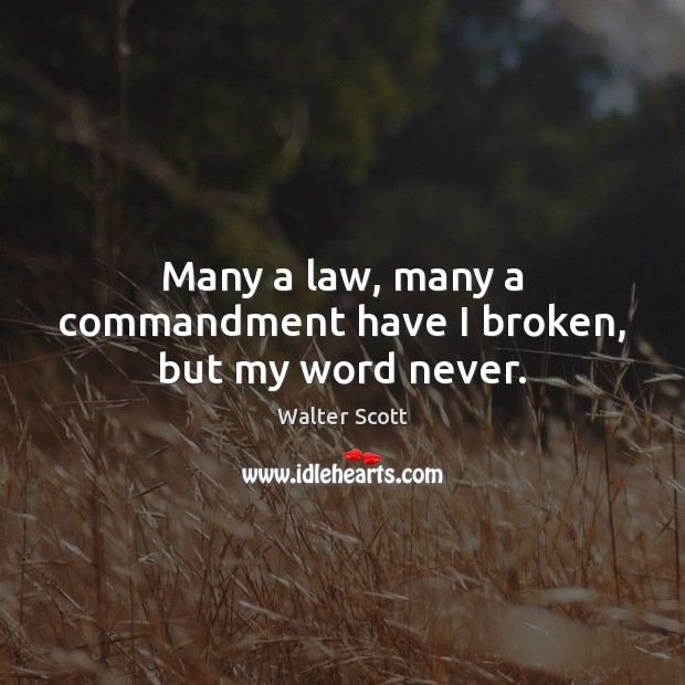 Many a law, many a commandment have I broken, but my word never. Walter Scott Picture Quote