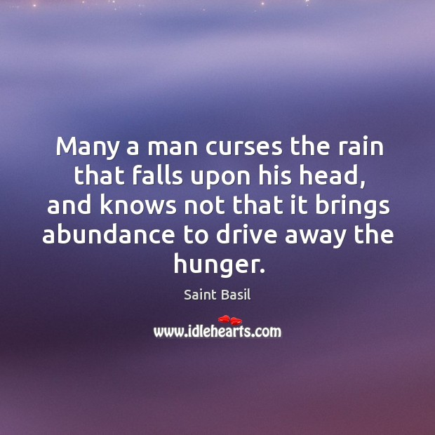 Many a man curses the rain that falls upon his head, and knows not that it brings abundance to drive away the hunger. Image