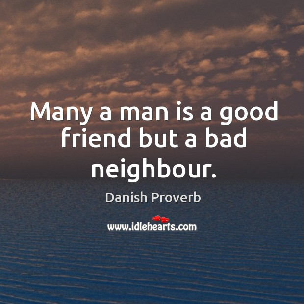 Image, Many a man is a good friend but a bad neighbour.
