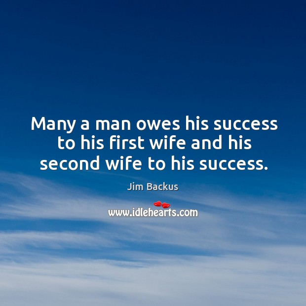 Many a man owes his success to his first wife and his second wife to his success. Image