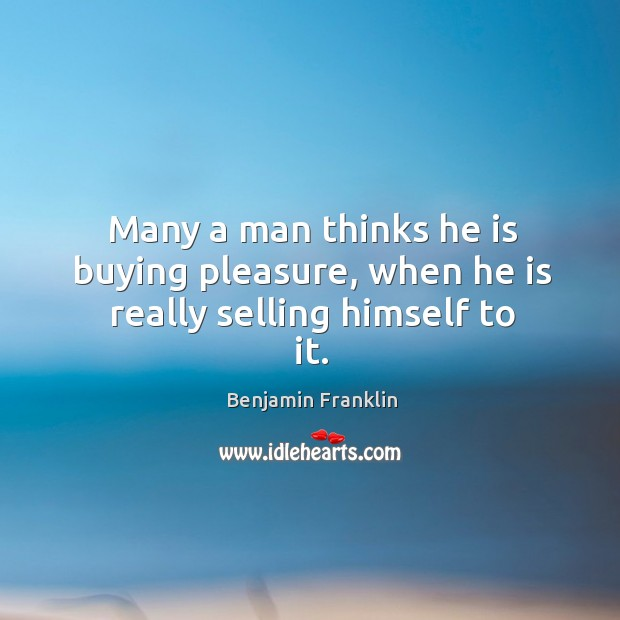 Many a man thinks he is buying pleasure, when he is really selling himself to it. Image