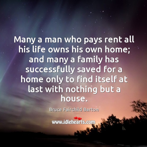 Image, Many a man who pays rent all his life owns his own home; and many a family has successfully