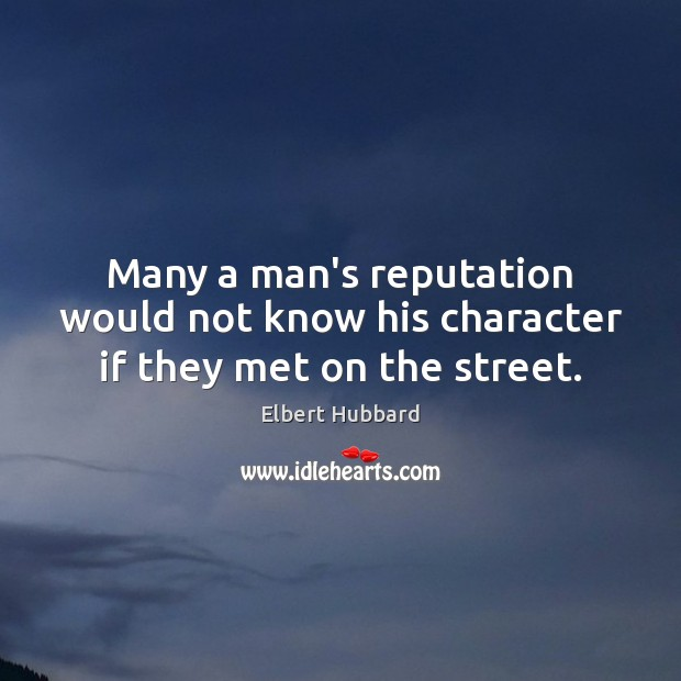 Many a man's reputation would not know his character if they met on the street. Elbert Hubbard Picture Quote
