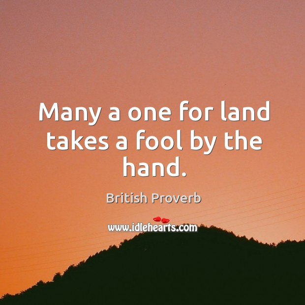 Many a one for land takes a fool by the hand. Image