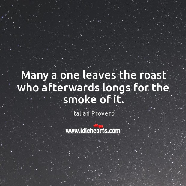 Many a one leaves the roast who afterwards longs for the smoke of it. Image