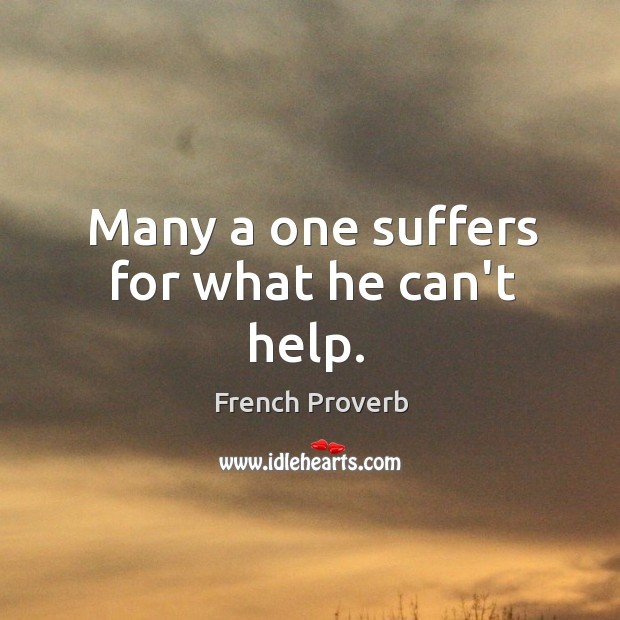 Many a one suffers for what he can't help. Image