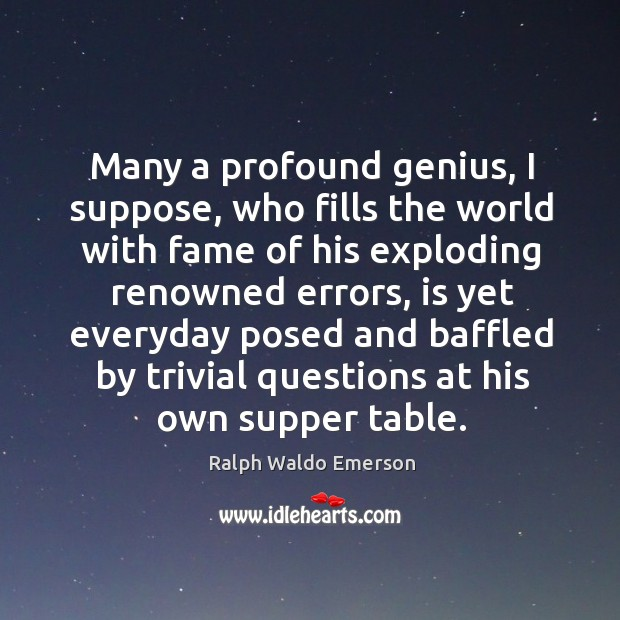 Many a profound genius, I suppose, who fills the world with fame Image