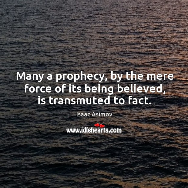 Image, Many a prophecy, by the mere force of its being believed, is transmuted to fact.