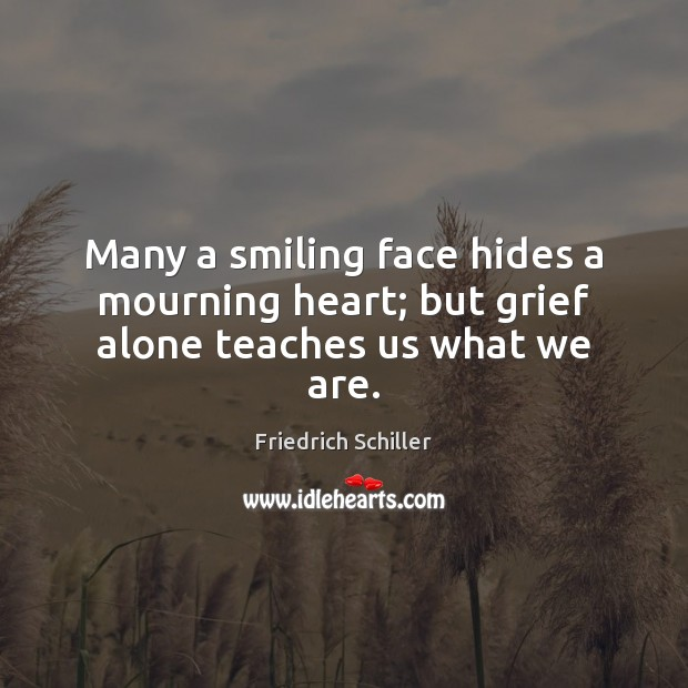 Many a smiling face hides a mourning heart; but grief alone teaches us what we are. Friedrich Schiller Picture Quote