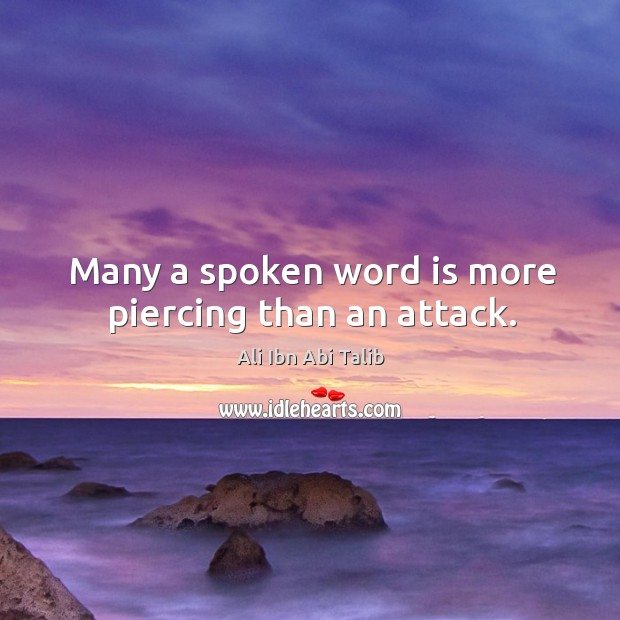 Many a spoken word is more piercing than an attack. Ali Ibn Abi Talib Picture Quote