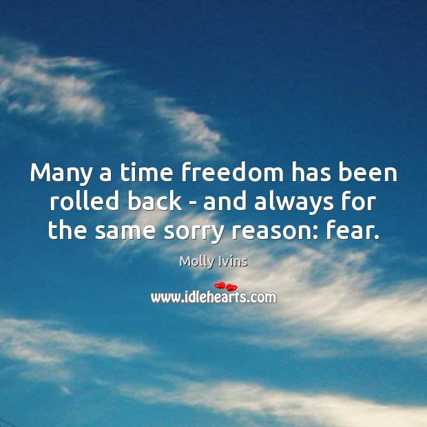 Many a time freedom has been rolled back – and always for the same sorry reason: fear. Molly Ivins Picture Quote