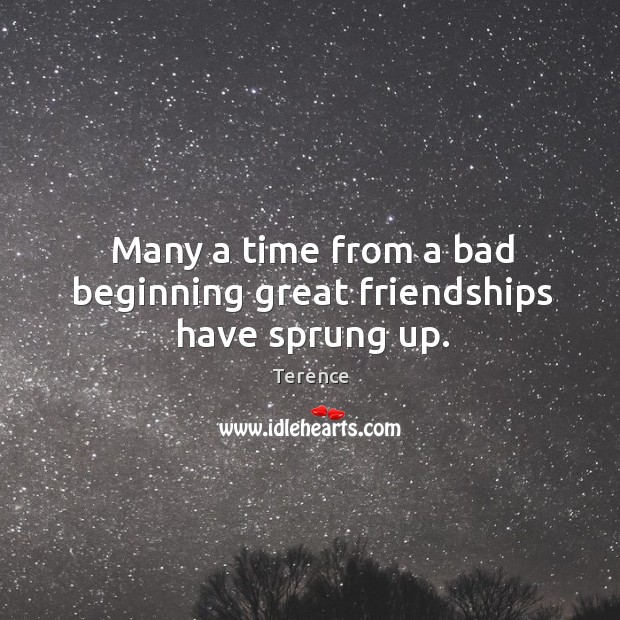 Many a time from a bad beginning great friendships have sprung up. Terence Picture Quote
