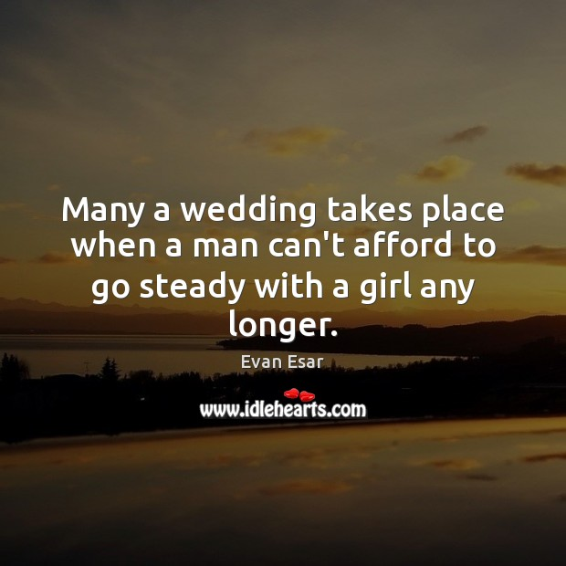 Many a wedding takes place when a man can't afford to go steady with a girl any longer. Evan Esar Picture Quote