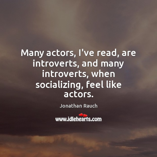 Many actors, I've read, are introverts, and many introverts, when socializing, feel Image