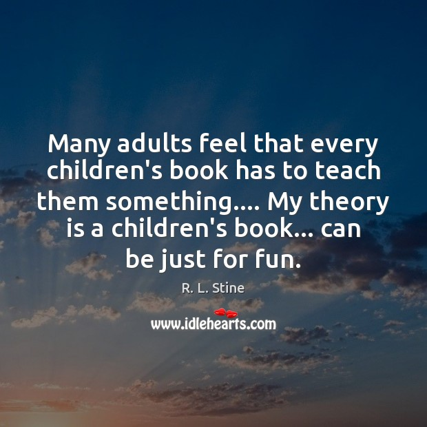 Many adults feel that every children's book has to teach them something…. R. L. Stine Picture Quote