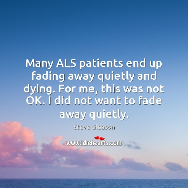 Many ALS patients end up fading away quietly and dying. For me, Steve Gleason Picture Quote