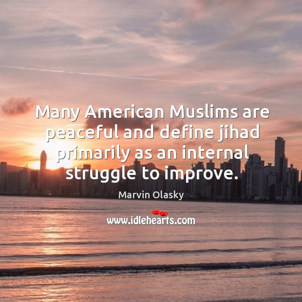 Many american muslims are peaceful and define jihad primarily as an internal struggle to improve. Marvin Olasky Picture Quote