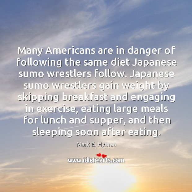 Many americans are in danger of following the same diet japanese sumo wrestlers follow. Mark E. Hyman Picture Quote