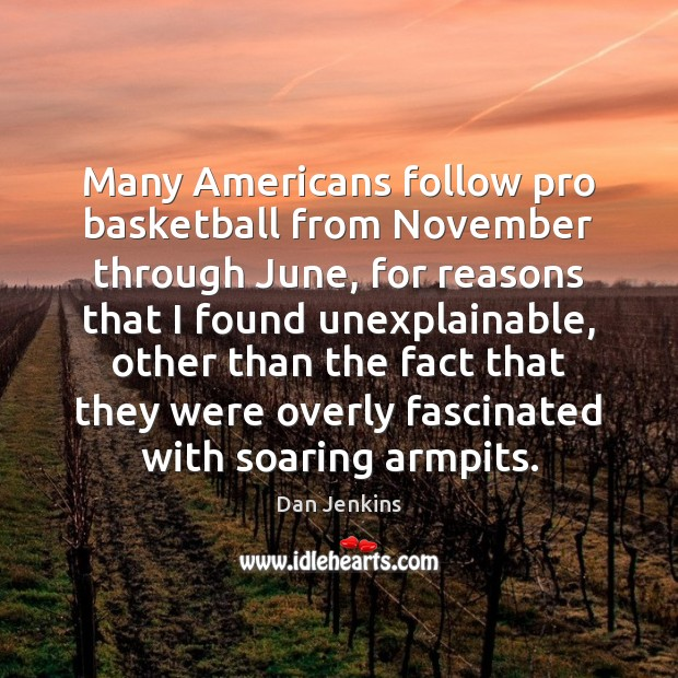 Many Americans follow pro basketball from November through June, for reasons that Dan Jenkins Picture Quote